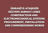 ÜMRANİYE-ATAŞEHİR-GÖZTEPE SUBWAY LINES CONSTRUCTION AND ELECTROMECHANICAL SYSTEMS PROCUREMENT, INSTALLATION AND COMMISSIONING WORKS