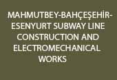 MAHMUTBEY-BAHÇEŞEHİR-ESENYURT SUBWAY LINE CONSTRUCTION AND ELECTROMECHANICAL WORKS
